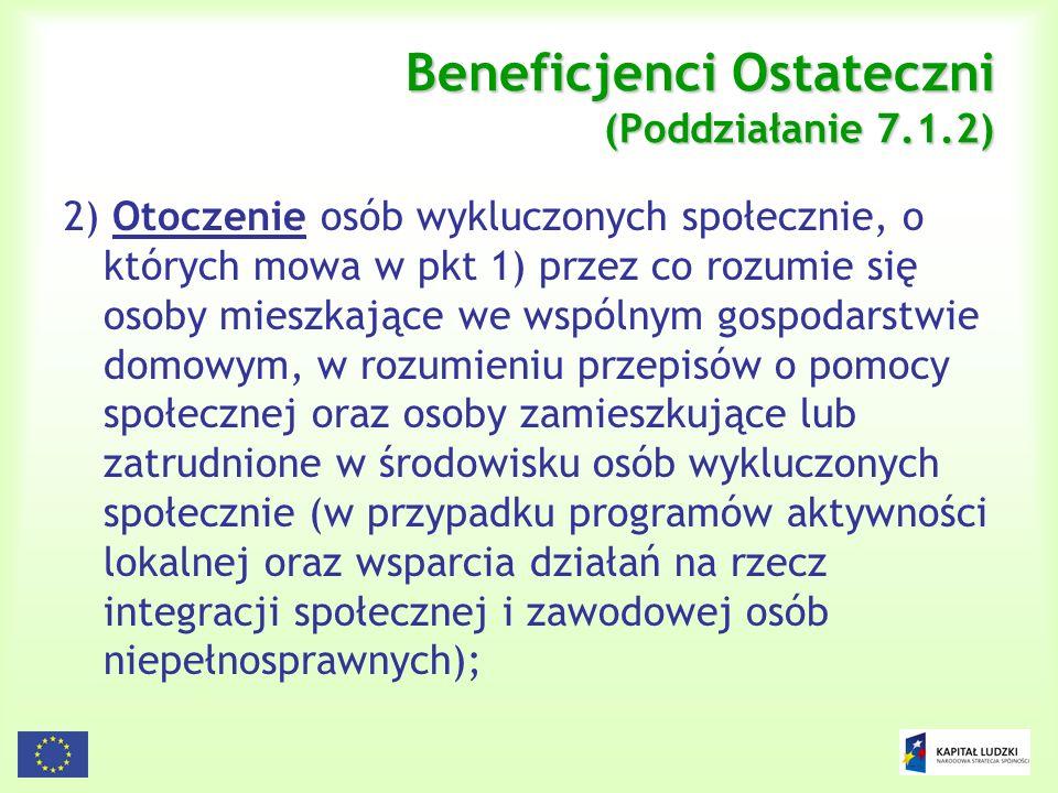 8 Beneficjenci Ostateczni (Poddziałanie 7.1.2) 2) Otoczenie osób wykluczonych społecznie, o których mowa w pkt 1) przez co rozumie się osoby mieszkają