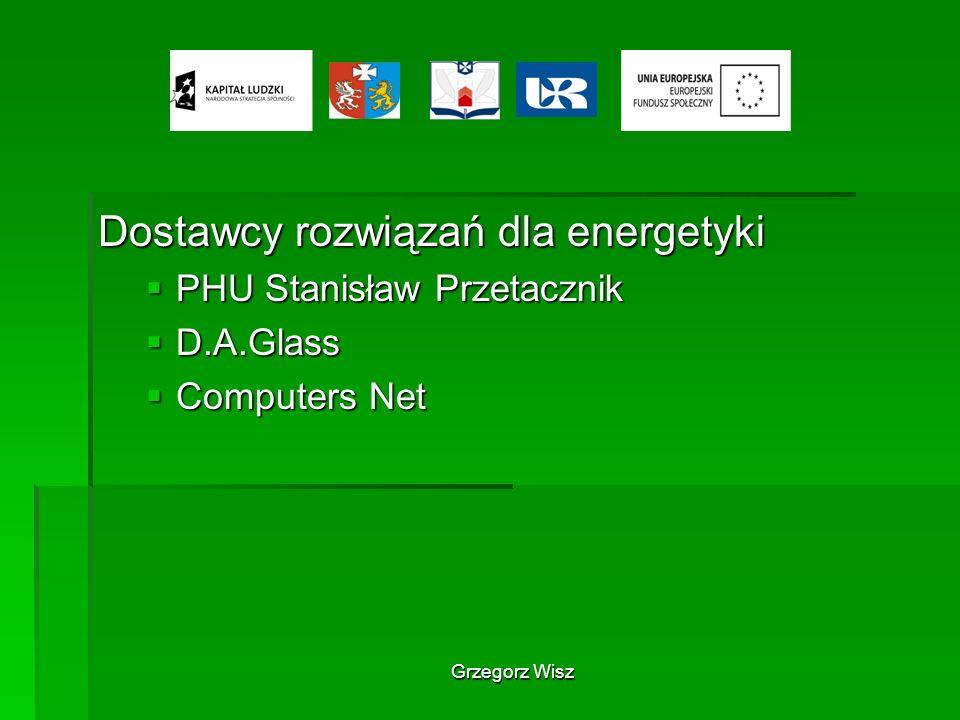 Grzegorz Wisz Dostawcy rozwiązań dla energetyki PHU Stanisław Przetacznik PHU Stanisław Przetacznik D.A.Glass D.A.Glass Computers Net Computers Net