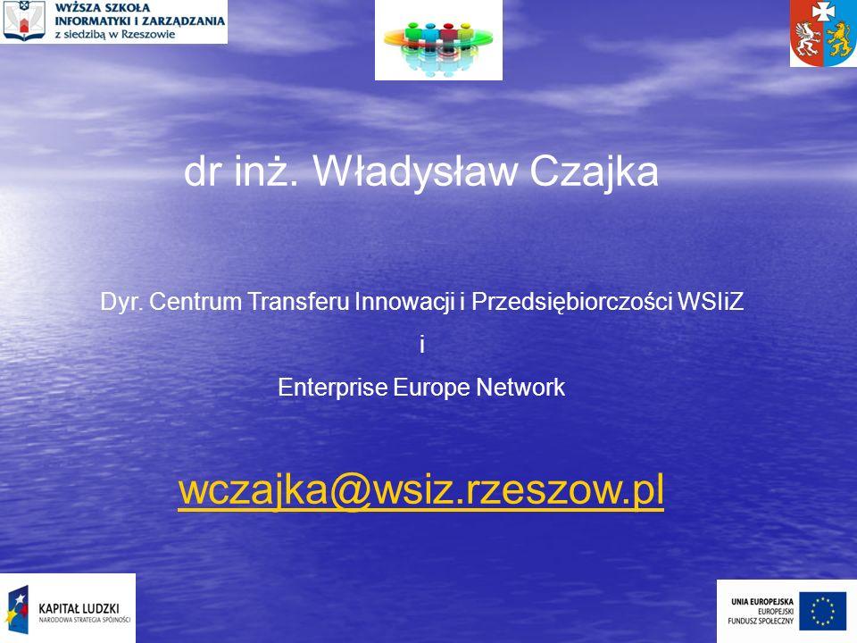 dr inż. Władysław Czajka Dyr. Centrum Transferu Innowacji i Przedsiębiorczości WSIiZ i Enterprise Europe Network wczajka@wsiz.rzeszow.pl