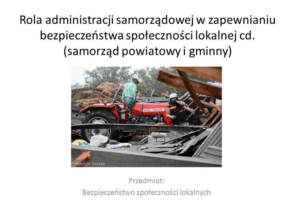 Rola administracji samorządowej w zapewnianiu bezpieczeństwa społeczności lokalnej cd. (samorząd powiatowy i gminny) Przedmiot: Bezpieczeństwo społecz