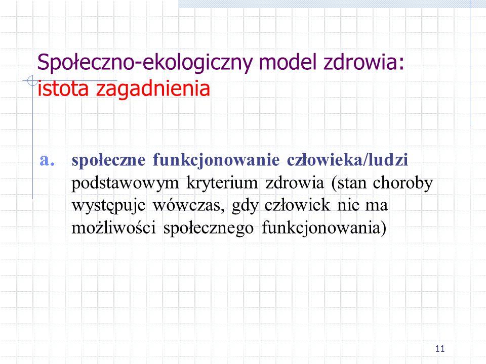 11 Społeczno-ekologiczny model zdrowia: istota zagadnienia a. społeczne funkcjonowanie człowieka/ludzi podstawowym kryterium zdrowia (stan choroby wys