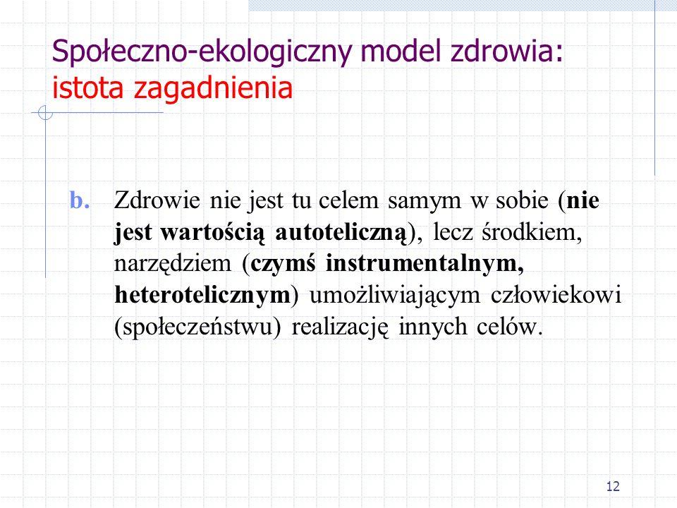 Społeczno-ekologiczny model zdrowia: istota zagadnienia b. Zdrowie nie jest tu celem samym w sobie (nie jest wartością autoteliczną), lecz środkiem, n