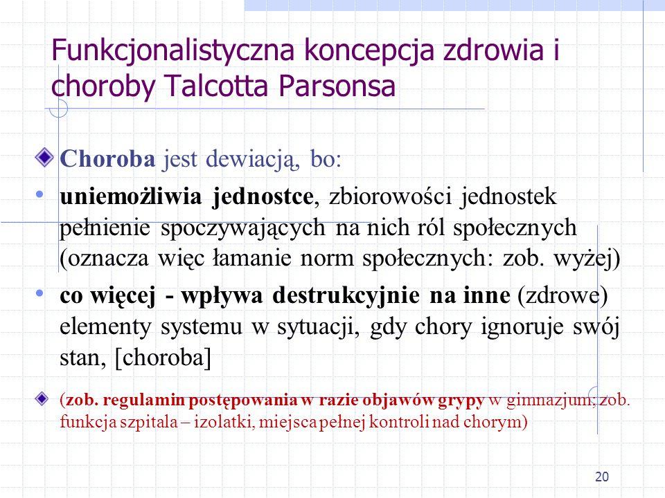 20 Funkcjonalistyczna koncepcja zdrowia i choroby Talcotta Parsonsa Choroba jest dewiacją, bo: uniemożliwia jednostce, zbiorowości jednostek pełnienie