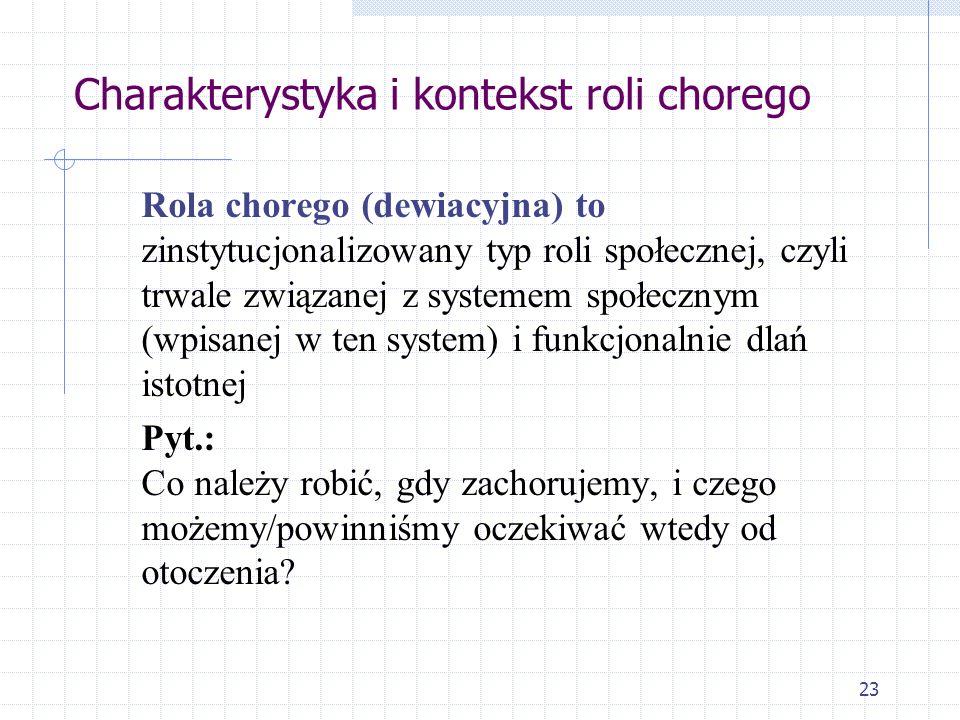 23 Charakterystyka i kontekst roli chorego Rola chorego (dewiacyjna) to zinstytucjonalizowany typ roli społecznej, czyli trwale związanej z systemem s