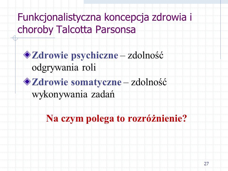 27 Funkcjonalistyczna koncepcja zdrowia i choroby Talcotta Parsonsa Zdrowie psychiczne – zdolność odgrywania roli Zdrowie somatyczne – zdolność wykony