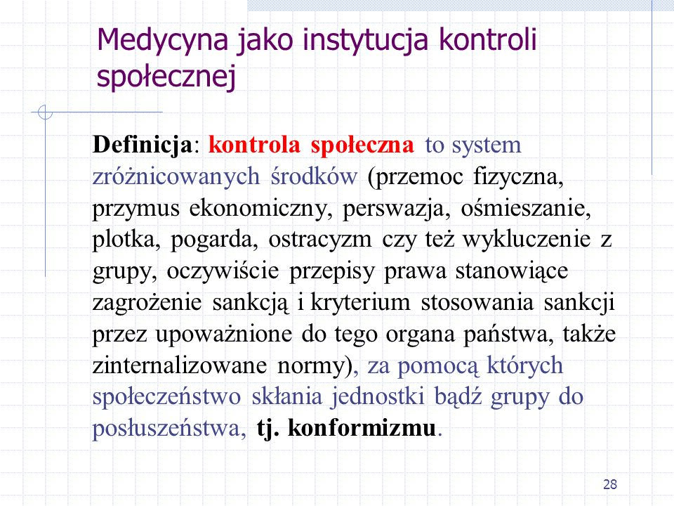 28 Medycyna jako instytucja kontroli społecznej Definicja: kontrola społeczna to system zróżnicowanych środków (przemoc fizyczna, przymus ekonomiczny,