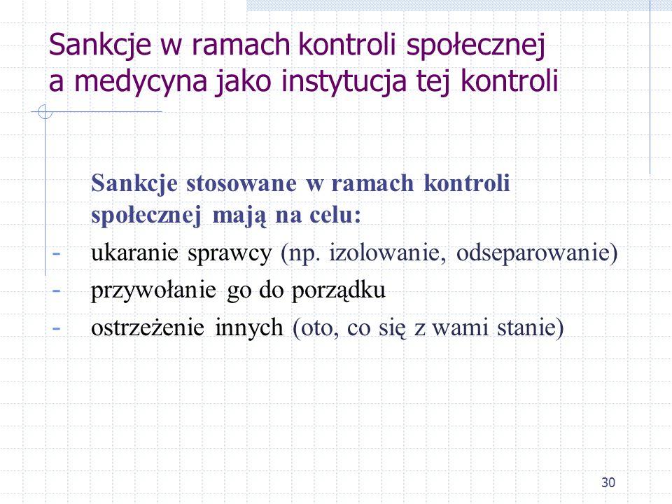30 Sankcje w ramach kontroli społecznej a medycyna jako instytucja tej kontroli Sankcje stosowane w ramach kontroli społecznej mają na celu: - ukarani