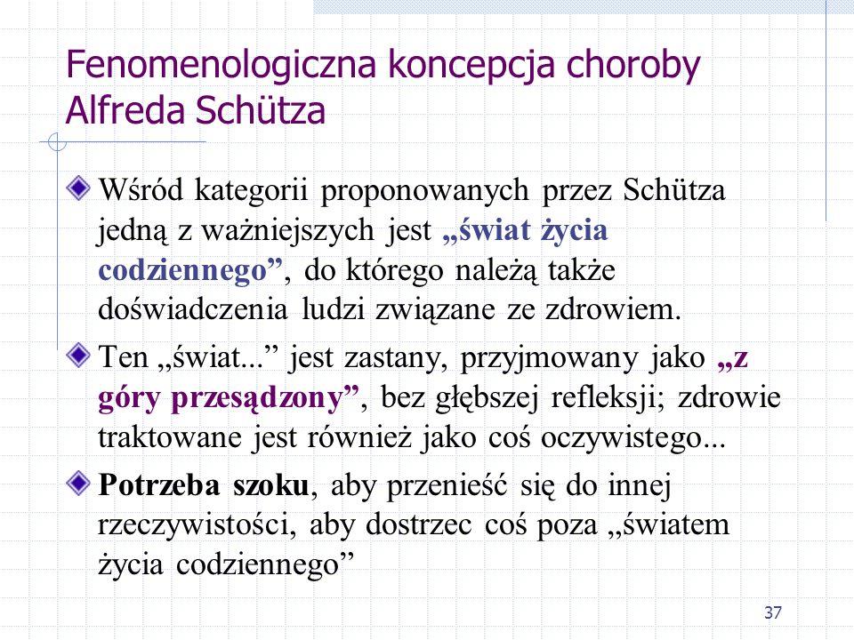37 Fenomenologiczna koncepcja choroby Alfreda Schütza Wśród kategorii proponowanych przez Schütza jedną z ważniejszych jest świat życia codziennego, d