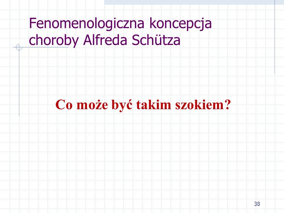 38 Fenomenologiczna koncepcja choroby Alfreda Schütza Co może być takim szokiem?