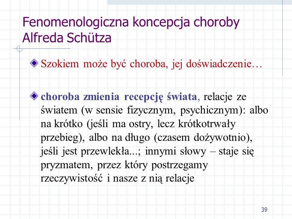 39 Fenomenologiczna koncepcja choroby Alfreda Schütza Szokiem może być choroba, jej doświadczenie… choroba zmienia recepcję świata, relacje ze światem