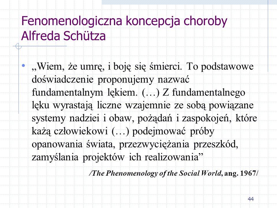 44 Fenomenologiczna koncepcja choroby Alfreda Schütza Wiem, że umrę, i boję się śmierci. To podstawowe doświadczenie proponujemy nazwać fundamentalnym