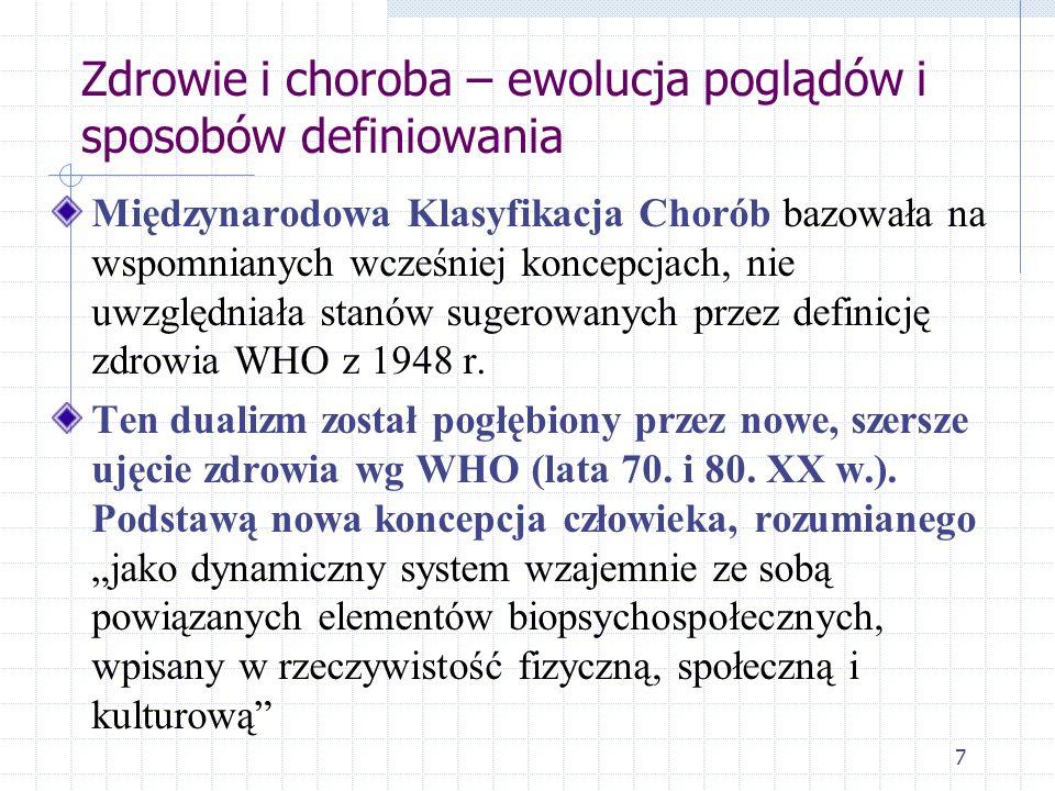 7 Zdrowie i choroba – ewolucja poglądów i sposobów definiowania Międzynarodowa Klasyfikacja Chorób bazowała na wspomnianych wcześniej koncepcjach, nie