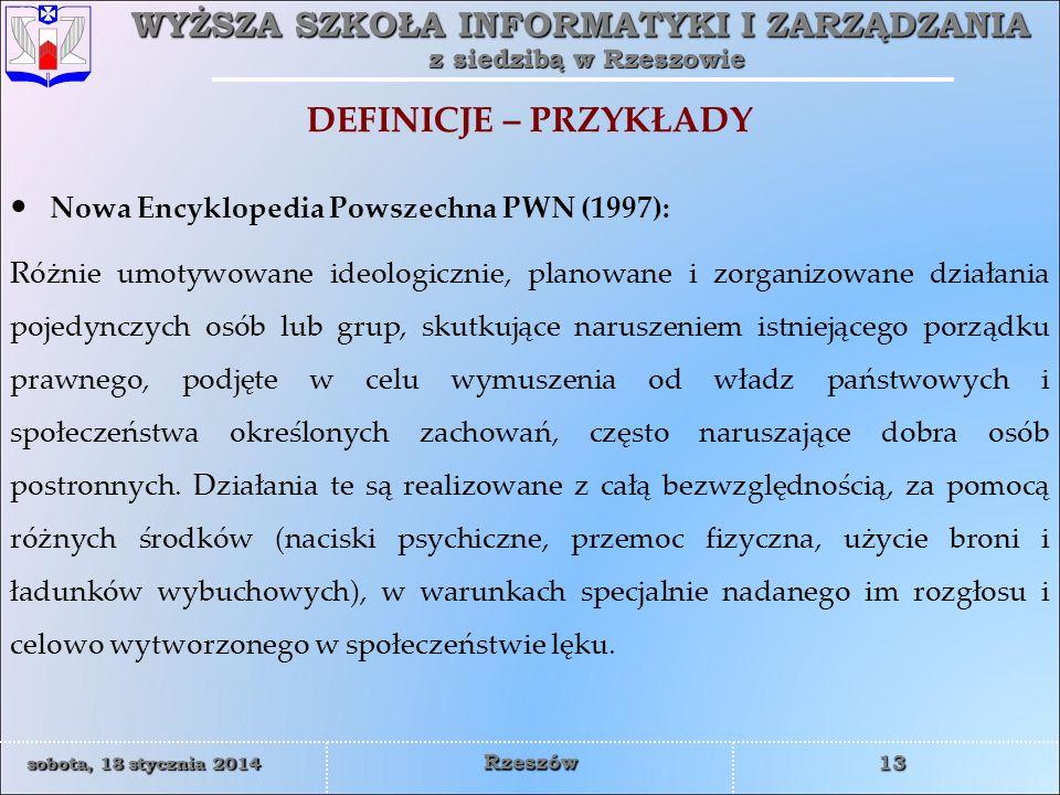WYŻSZA SZKOŁA INFORMATYKI I ZARZĄDZANIA z siedzibą w Rzeszowie 13 sobota, 18 stycznia 2014sobota, 18 stycznia 2014sobota, 18 stycznia 2014sobota, 18 stycznia 2014 Rzeszów DEFINICJE – PRZYKŁADY Nowa Encyklopedia Powszechna PWN (1997): Różnie umotywowane ideologicznie, planowane i zorganizowane działania pojedynczych osób lub grup, skutkujące naruszeniem istniejącego porządku prawnego, podjęte w celu wymuszenia od władz państwowych i społeczeństwa określonych zachowań, często naruszające dobra osób postronnych.