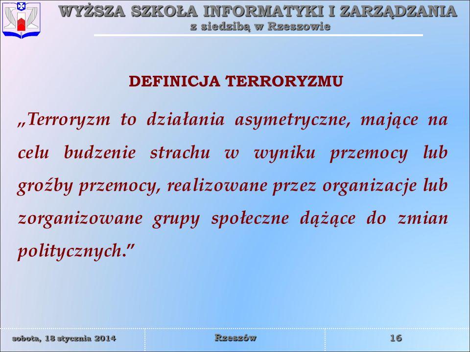 WYŻSZA SZKOŁA INFORMATYKI I ZARZĄDZANIA z siedzibą w Rzeszowie 16 sobota, 18 stycznia 2014sobota, 18 stycznia 2014sobota, 18 stycznia 2014sobota, 18 stycznia 2014 Rzeszów Terroryzm to działania asymetryczne, mające na celu budzenie strachu w wyniku przemocy lub groźby przemocy, realizowane przez organizacje lub zorganizowane grupy społeczne dążące do zmian politycznych.