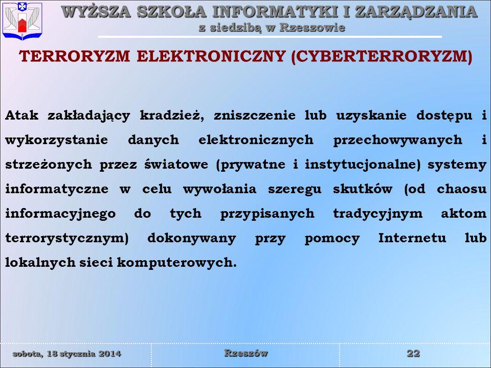 WYŻSZA SZKOŁA INFORMATYKI I ZARZĄDZANIA z siedzibą w Rzeszowie 22 sobota, 18 stycznia 2014sobota, 18 stycznia 2014sobota, 18 stycznia 2014sobota, 18 stycznia 2014 Rzeszów Atak zakładający kradzież, zniszczenie lub uzyskanie dostępu i wykorzystanie danych elektronicznych przechowywanych i strzeżonych przez światowe (prywatne i instytucjonalne) systemy informatyczne w celu wywołania szeregu skutków (od chaosu informacyjnego do tych przypisanych tradycyjnym aktom terrorystycznym) dokonywany przy pomocy Internetu lub lokalnych sieci komputerowych.