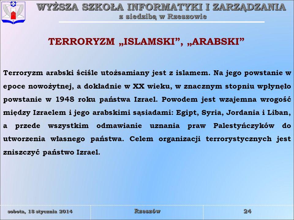 WYŻSZA SZKOŁA INFORMATYKI I ZARZĄDZANIA z siedzibą w Rzeszowie 24 sobota, 18 stycznia 2014sobota, 18 stycznia 2014sobota, 18 stycznia 2014sobota, 18 stycznia 2014 Rzeszów Terroryzm arabski ściśle utożsamiany jest z islamem.