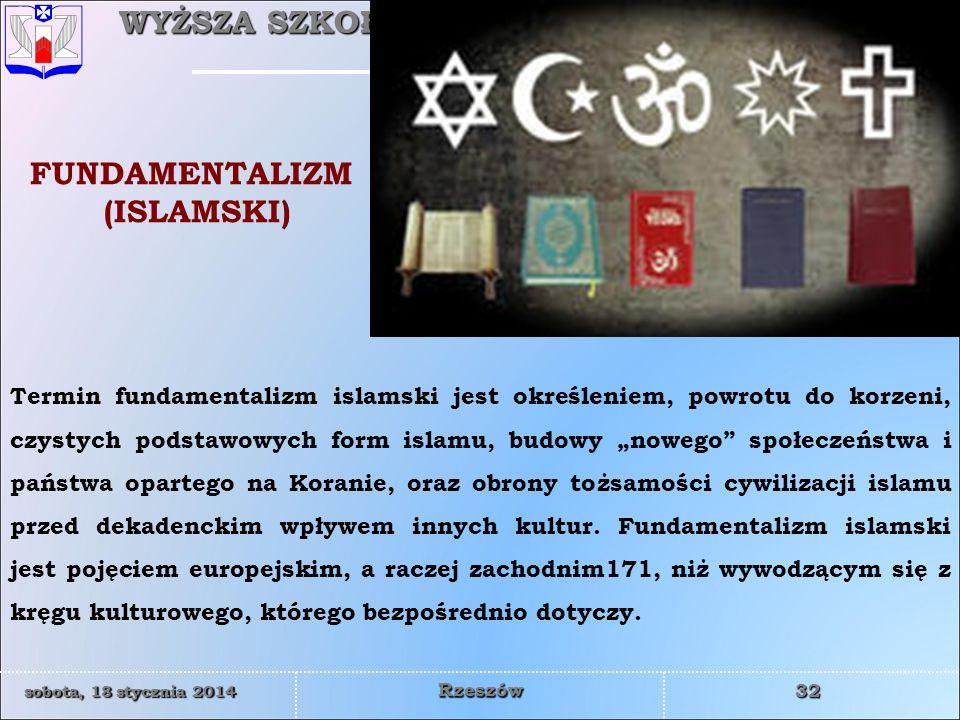 WYŻSZA SZKOŁA INFORMATYKI I ZARZĄDZANIA z siedzibą w Rzeszowie 32 sobota, 18 stycznia 2014sobota, 18 stycznia 2014sobota, 18 stycznia 2014sobota, 18 stycznia 2014 Rzeszów Termin fundamentalizm islamski jest określeniem, powrotu do korzeni, czystych podstawowych form islamu, budowy nowego społeczeństwa i państwa opartego na Koranie, oraz obrony tożsamości cywilizacji islamu przed dekadenckim wpływem innych kultur.
