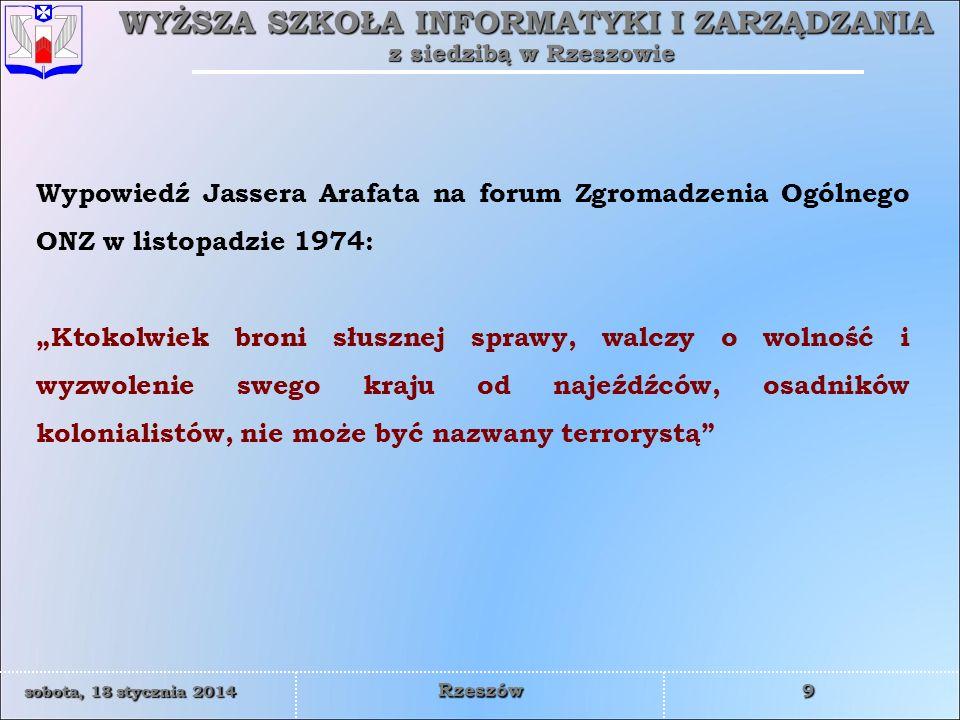 WYŻSZA SZKOŁA INFORMATYKI I ZARZĄDZANIA z siedzibą w Rzeszowie 9 sobota, 18 stycznia 2014sobota, 18 stycznia 2014sobota, 18 stycznia 2014sobota, 18 stycznia 2014 Rzeszów Wypowiedź Jassera Arafata na forum Zgromadzenia Ogólnego ONZ w listopadzie 1974: Ktokolwiek broni słusznej sprawy, walczy o wolność i wyzwolenie swego kraju od najeźdźców, osadników kolonialistów, nie może być nazwany terrorystą