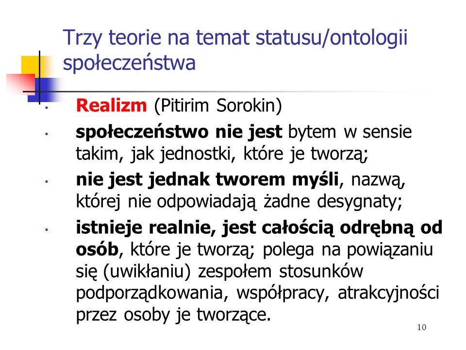 Trzy teorie na temat statusu/ontologii społeczeństwa Realizm (Pitirim Sorokin) społeczeństwo nie jest bytem w sensie takim, jak jednostki, które je tw