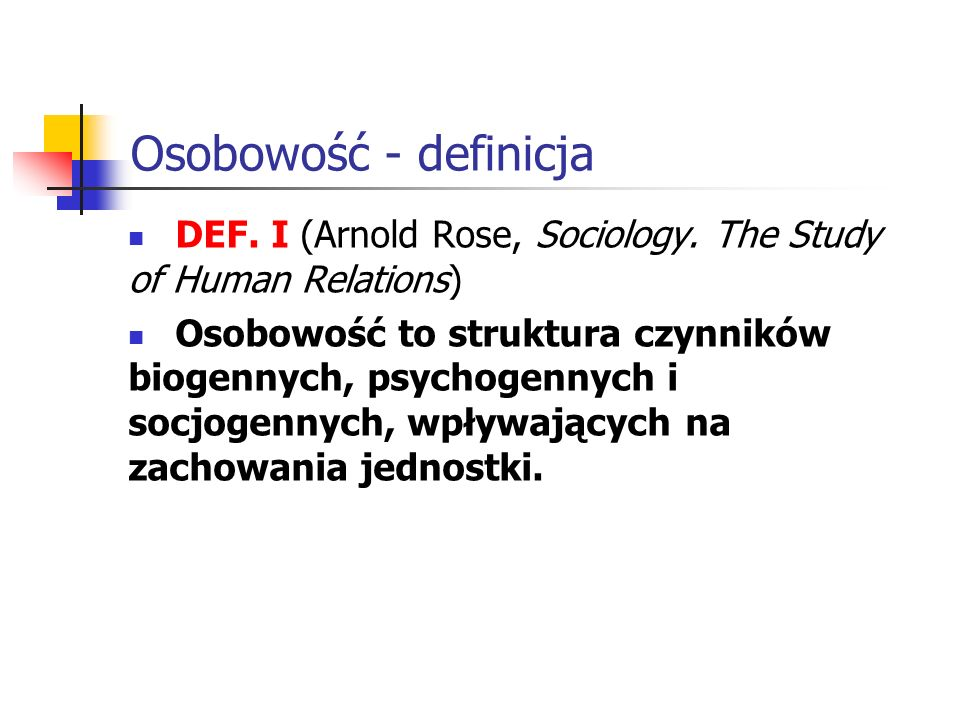 Osobowość - definicja DEF. I (Arnold Rose, Sociology. The Study of Human Relations) Osobowość to struktura czynników biogennych, psychogennych i socjo