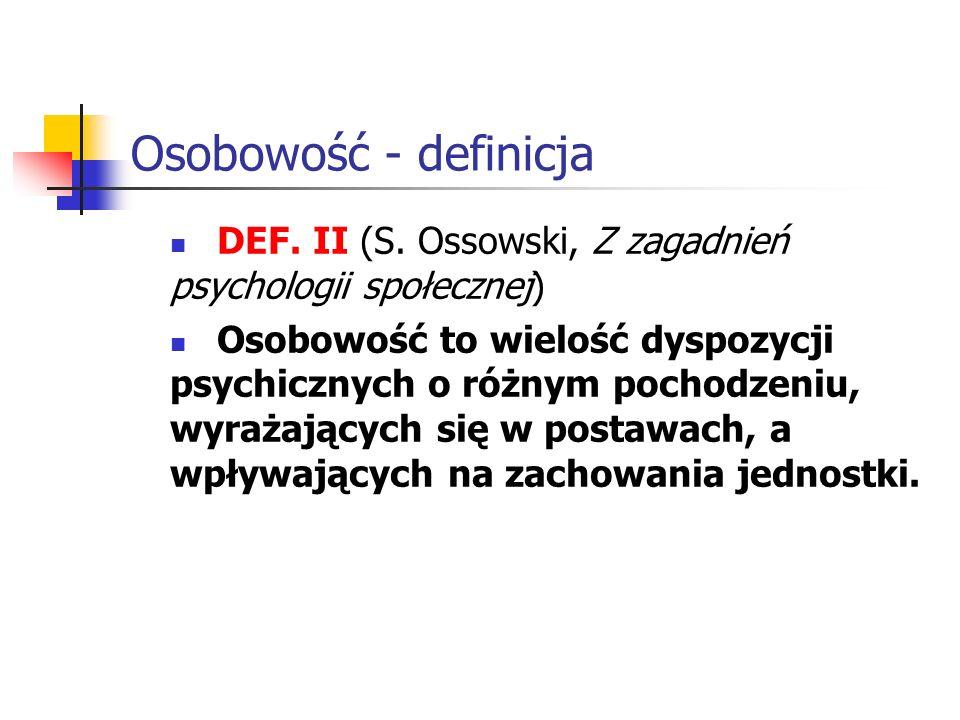 Osobowość - definicja DEF. II (S. Ossowski, Z zagadnień psychologii społecznej) Osobowość to wielość dyspozycji psychicznych o różnym pochodzeniu, wyr