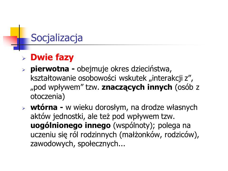 Socjalizacja Dwie fazy pierwotna - obejmuje okres dzieciństwa, kształtowanie osobowości wskutek interakcji z, pod wpływem tzw. znaczących innych (osób