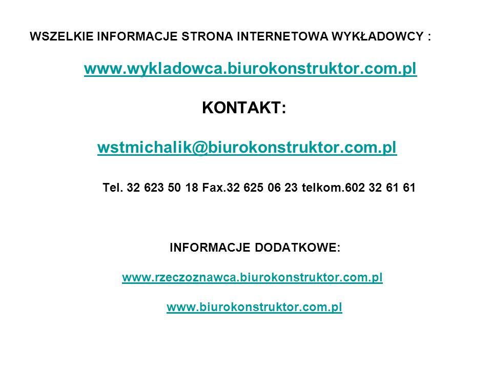 WSZELKIE INFORMACJE STRONA INTERNETOWA WYKŁADOWCY : www.wykladowca.biurokonstruktor.com.pl KONTAKT: wstmichalik@biurokonstruktor.com.pl Tel. 32 623 50