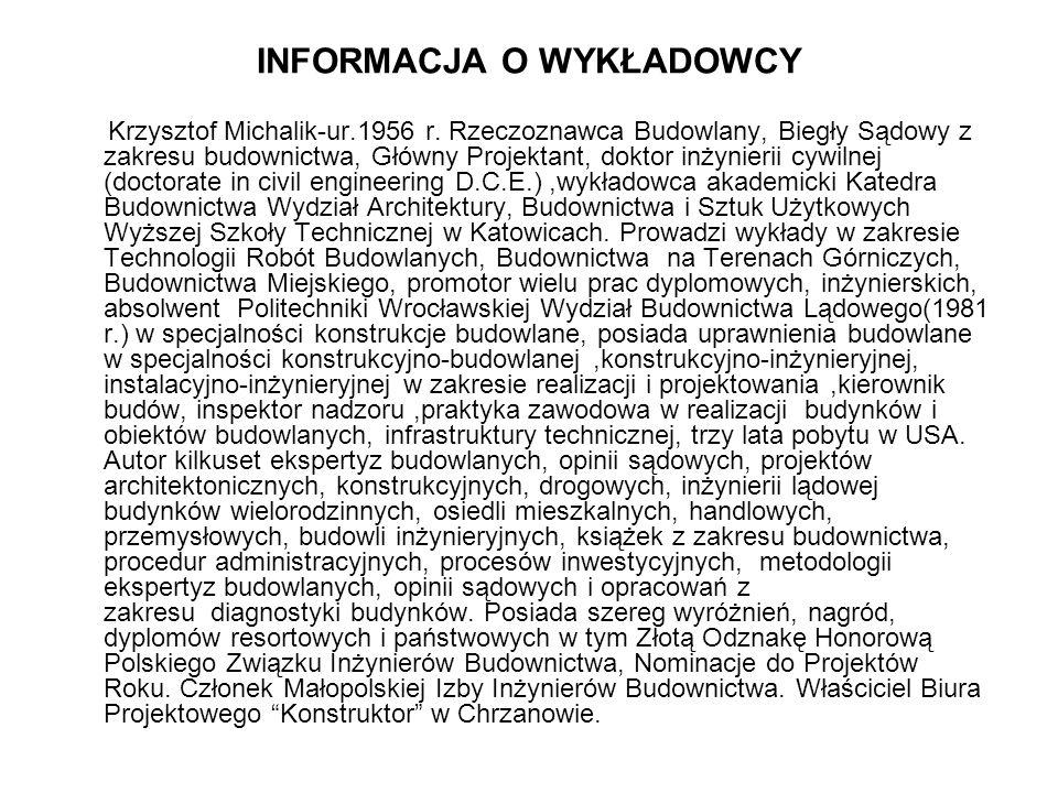 INFORMACJA O WYKŁADOWCY Krzysztof Michalik-ur.1956 r. Rzeczoznawca Budowlany, Biegły Sądowy z zakresu budownictwa, Główny Projektant, doktor inżynieri