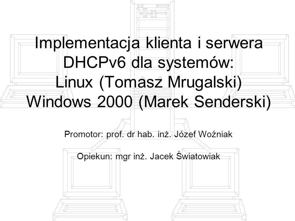Implementacja klienta i serwera DHCPv6 dla systemów: Linux (Tomasz Mrugalski) Windows 2000 (Marek Senderski) Promotor: prof. dr hab. inż. Józef Woźnia