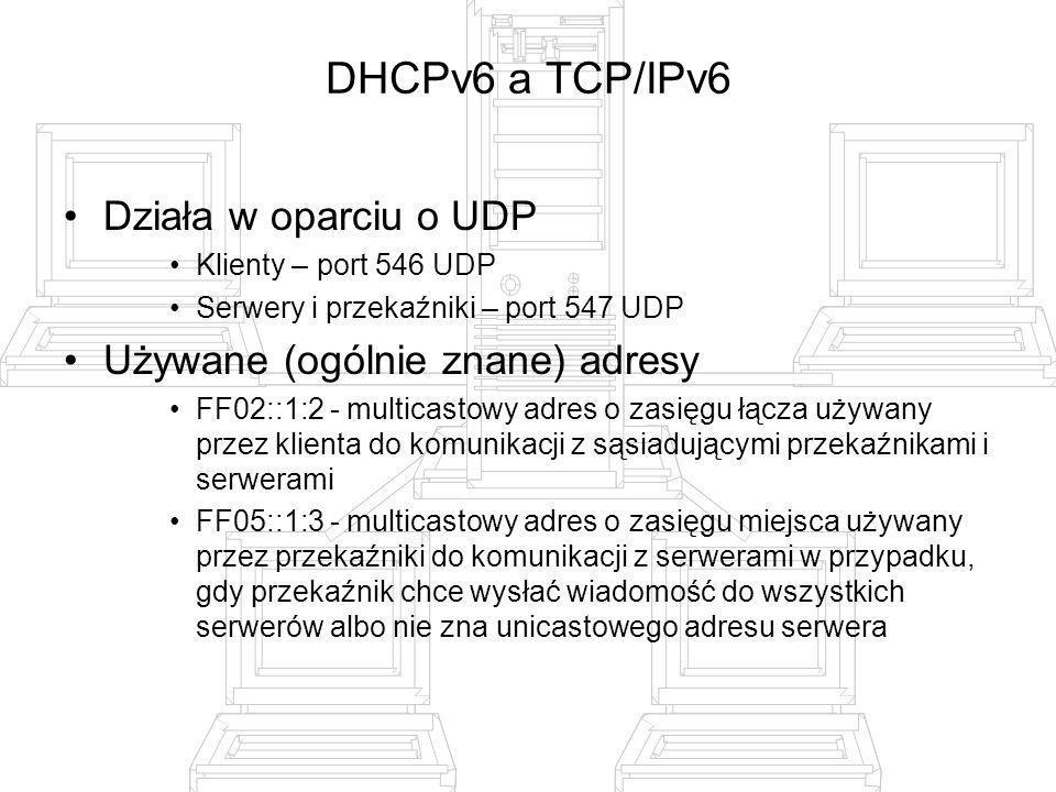 DHCPv6 a TCP/IPv6 Działa w oparciu o UDP Klienty – port 546 UDP Serwery i przekaźniki – port 547 UDP Używane (ogólnie znane) adresy FF02::1:2 - multic