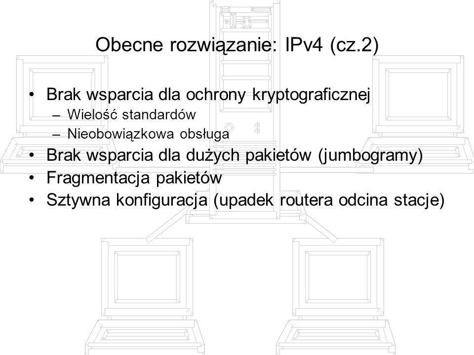 IPv6 (cz.1) Rozszerzona przestrzeń adresowa (128 bitów – 10 23 na m 2 powierzchni ziemi) Wsparcie dla mobilności Obowiązkowe wsparcie bezpieczeństwa Stały rozmiar nagłówka (40 bajtów) Hierarchiczny sposób podziału przestrzeni adresowej –prefiksy zamiast klas –podział adresu na sieć i identyfikator hosta Różne zakresy ważności adresów –Host, link, site, ogranisation, global 2 tryby automatycznej adresacji: stanowy i w trybie stateless Jakość usług (QoS): priorytety, etykietowanie strumieni Dynamiczne odkrywanie i zmiana routerów Zalety: