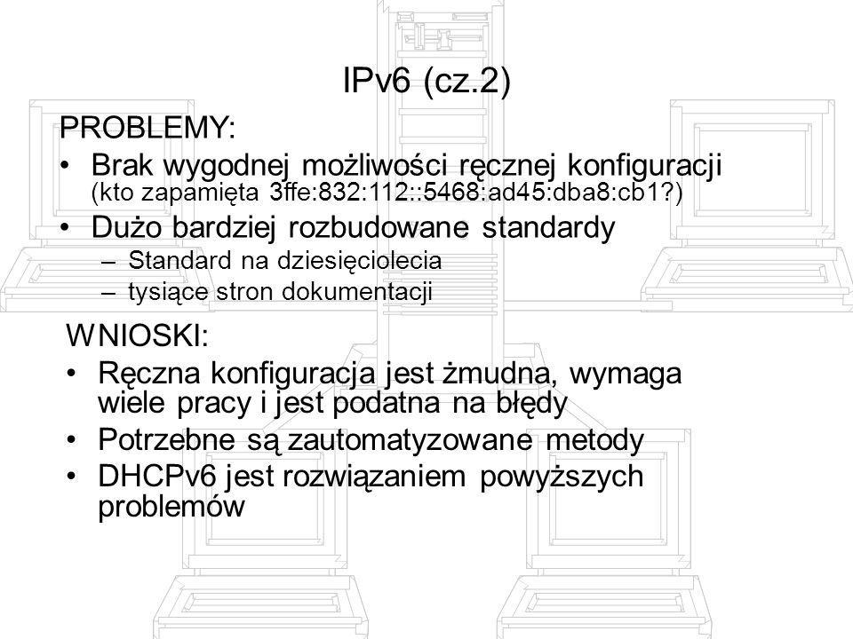 IPv6 (cz.2) PROBLEMY: Brak wygodnej możliwości ręcznej konfiguracji (kto zapamięta 3ffe:832:112::5468:ad45:dba8:cb1?) Dużo bardziej rozbudowane standa