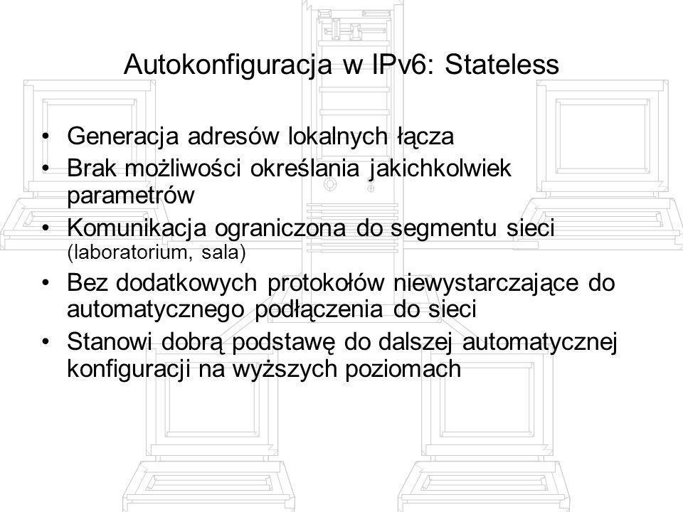 Autokonfiguracja w IPv6: Stateless Generacja adresów lokalnych łącza Brak możliwości określania jakichkolwiek parametrów Komunikacja ograniczona do se