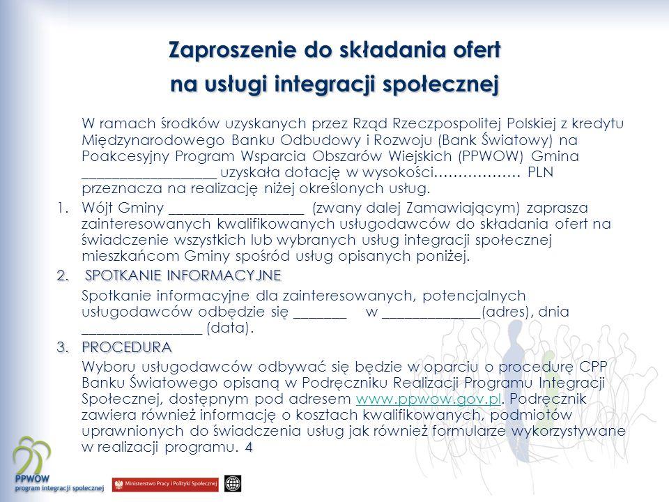 Zaproszenie do składania ofert na usługi integracji społecznej W ramach środków uzyskanych przez Rząd Rzeczpospolitej Polskiej z kredytu Międzynarodowego Banku Odbudowy i Rozwoju (Bank Światowy) na Poakcesyjny Program Wsparcia Obszarów Wiejskich (PPWOW) Gmina __________________ uzyskała dotację w wysokości……………… PLN przeznacza na realizację niżej określonych usług.