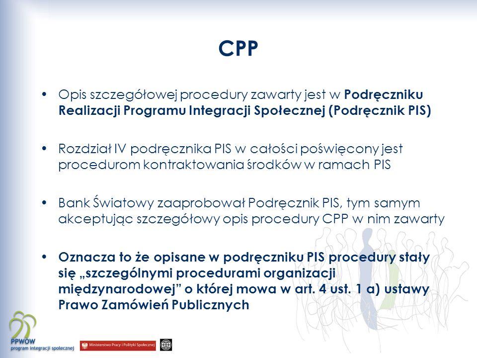 CPP Opis szczegółowej procedury zawarty jest w Podręczniku Realizacji Programu Integracji Społecznej (Podręcznik PIS) Rozdział IV podręcznika PIS w całości poświęcony jest procedurom kontraktowania środków w ramach PIS Bank Światowy zaaprobował Podręcznik PIS, tym samym akceptując szczegółowy opis procedury CPP w nim zawarty Oznacza to że opisane w podręczniku PIS procedury stały się szczególnymi procedurami organizacji międzynarodowej o której mowa w art.