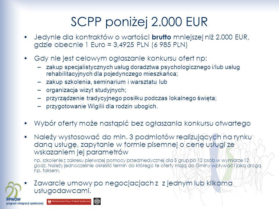 SCPP poniżej 2.000 EUR Jedynie dla kontraktów o wartości brutto mniejszej niż 2.000 EUR, gdzie obecnie 1 Euro = 3,4925 PLN (6 985 PLN) Gdy nie jest celowym ogłaszanie konkursu ofert np: –zakup specjalistycznych usług doradztwa psychologicznego i/lub usług rehabilitacyjnych dla pojedynczego mieszkańca; –zakup szkolenia, seminarium i warsztatu lub –organizacja wizyt studyjnych; –przyrządzenie tradycyjnego posiłku podczas lokalnego święta; –przygotowanie Wigilii dla rodzin ubogich.
