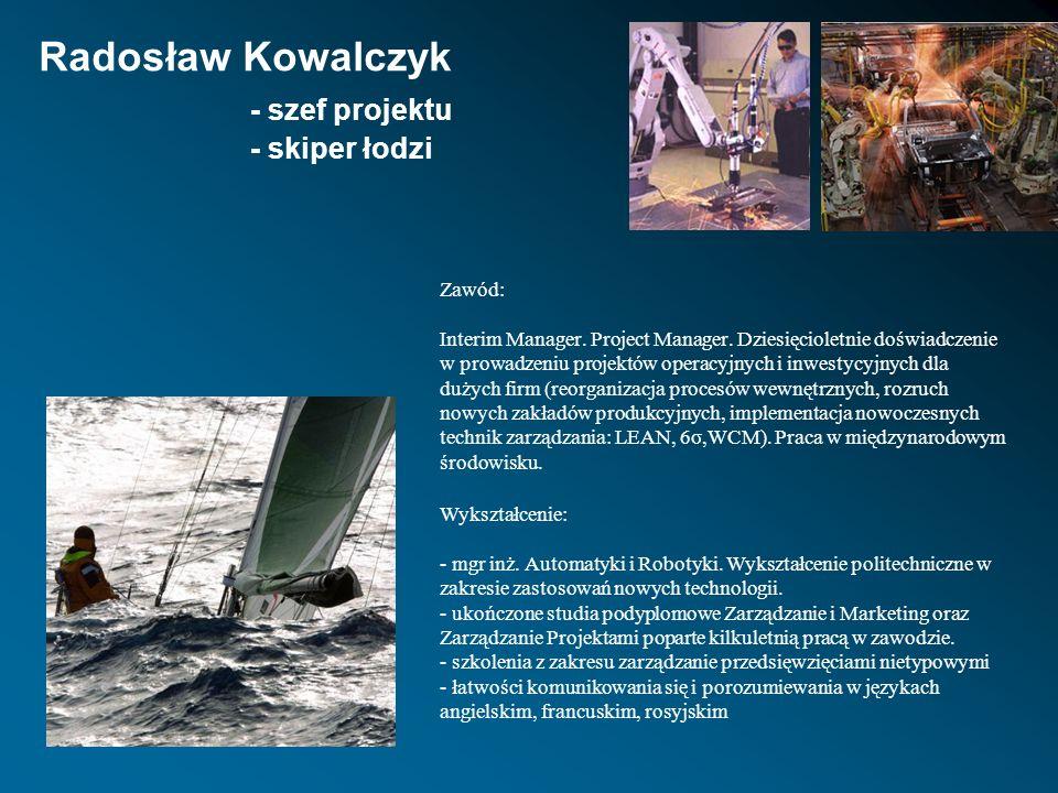 Radosław Kowalczyk - szef projektu - skiper łodzi Zawód: Interim Manager. Project Manager. Dziesięcioletnie doświadczenie w prowadzeniu projektów oper