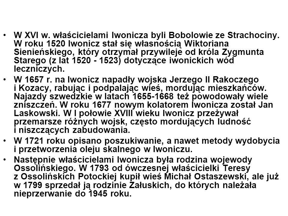 W XVI w. właścicielami Iwonicza byli Bobolowie ze Strachociny. W roku 1520 Iwonicz stał się własnością Wiktoriana Sienieńskiego, który otrzymał przywi