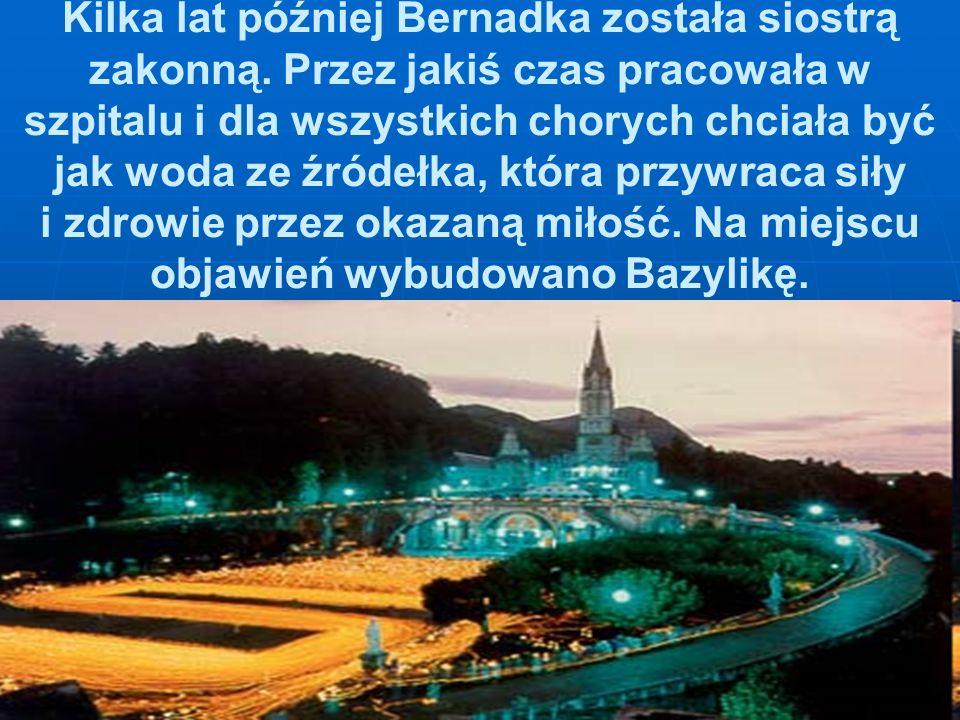 Kilka lat później Bernadka została siostrą zakonną. Przez jakiś czas pracowała w szpitalu i dla wszystkich chorych chciała być jak woda ze źródełka, k