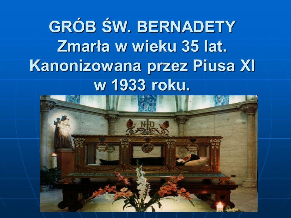 GRÓB ŚW. BERNADETY Zmarła w wieku 35 lat. Kanonizowana przez Piusa XI w 1933 roku.