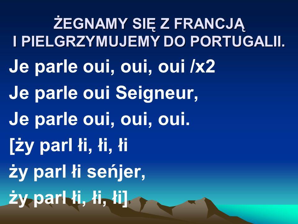 ŻEGNAMY SIĘ Z FRANCJĄ I PIELGRZYMUJEMY DO PORTUGALII. Je parle oui, oui, oui /x2 Je parle oui Seigneur, Je parle oui, oui, oui. [ży parl łi, łi, łi ży