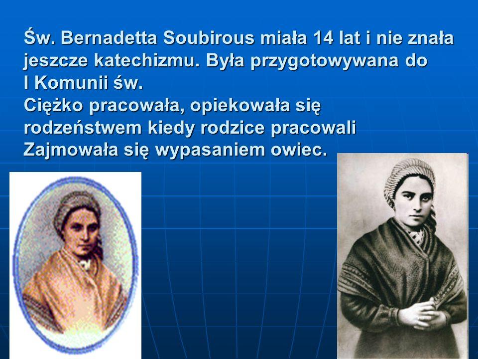 Św. Bernadetta Soubirous miała 14 lat i nie znała jeszcze katechizmu. Była przygotowywana do I Komunii św. Ciężko pracowała, opiekowała się rodzeństwe