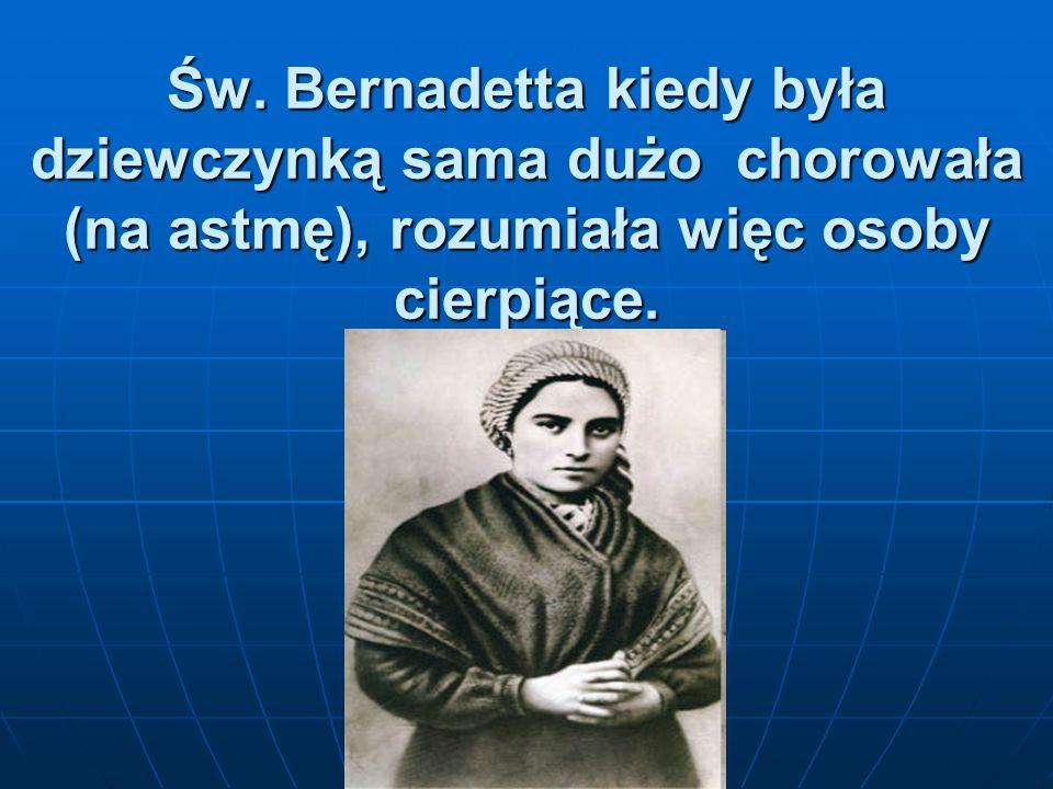Św. Bernadetta kiedy była dziewczynką sama dużo chorowała (na astmę), rozumiała więc osoby cierpiące.
