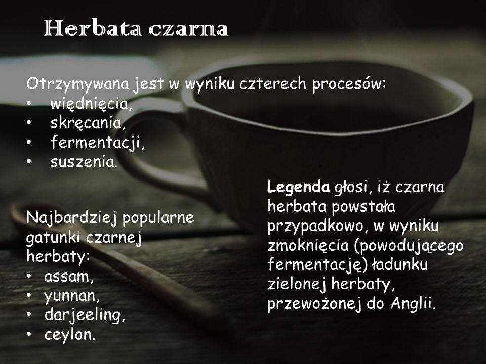 Herbata czarna Otrzymywana jest w wyniku czterech procesów: więdnięcia, skręcania, fermentacji, suszenia. Legenda głosi, iż czarna herbata powstała pr