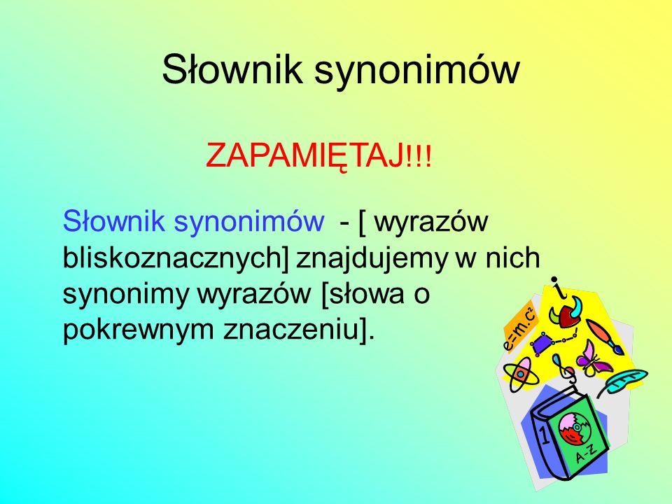 Słownik synonimów Słownik synonimów - [ wyrazów bliskoznacznych] znajdujemy w nich synonimy wyrazów [słowa o pokrewnym znaczeniu]. ZAPAMIĘTAJ !!!