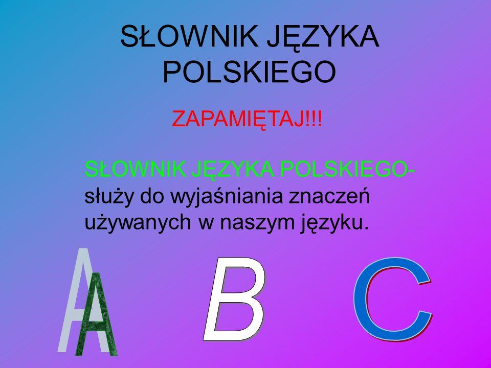 SŁOWNIK JĘZYKA POLSKIEGO SŁOWNIK JĘZYKA POLSKIEGO- służy do wyjaśniania znaczeń używanych w naszym języku. ZAPAMIĘTAJ!!!