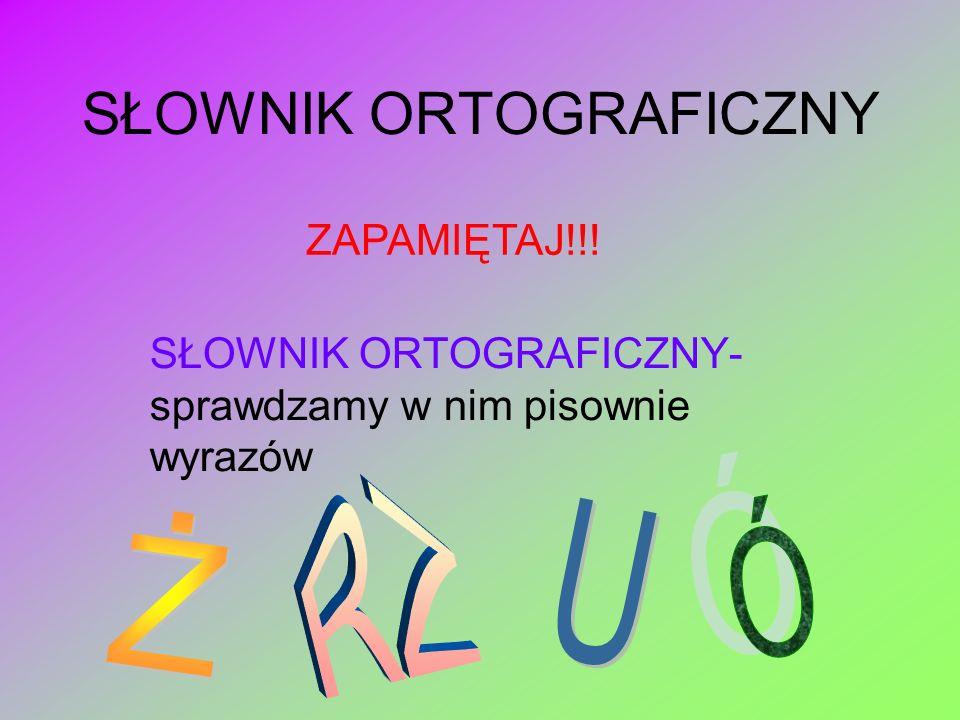 SŁOWNIK ORTOGRAFICZNY SŁOWNIK ORTOGRAFICZNY- sprawdzamy w nim pisownie wyrazów ZAPAMIĘTAJ!!!