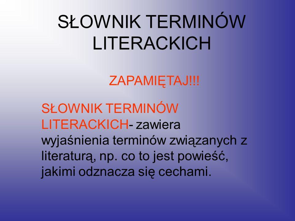 SŁOWNIK TERMINÓW LITERACKICH SŁOWNIK TERMINÓW LITERACKICH- zawiera wyjaśnienia terminów związanych z literaturą, np. co to jest powieść, jakimi odznac