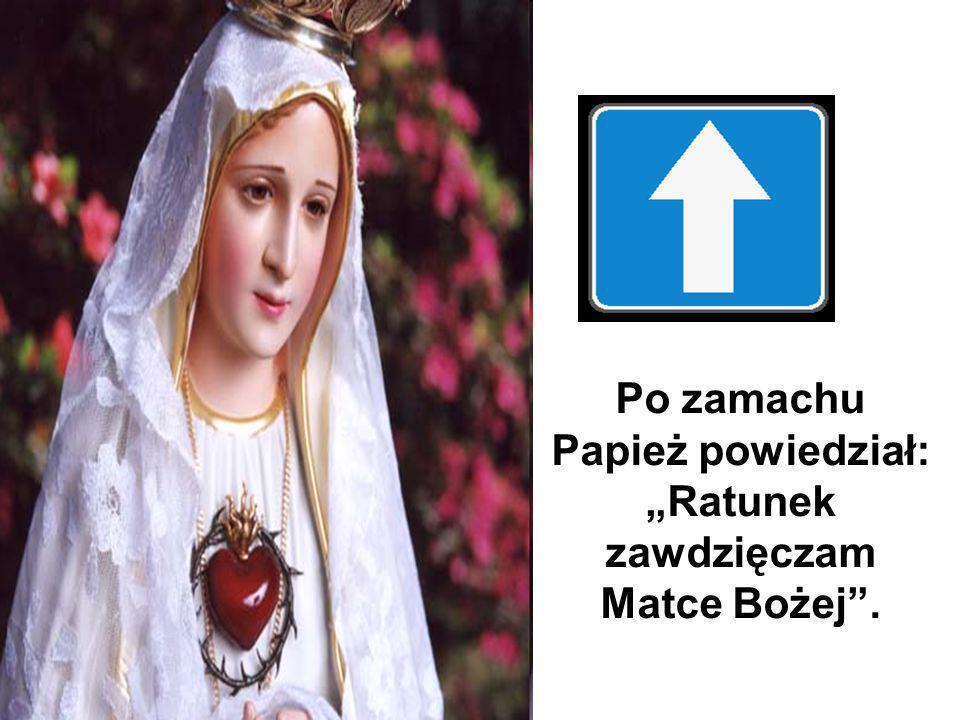 Po zamachu Papież powiedział: Ratunek zawdzięczam Matce Bożej.