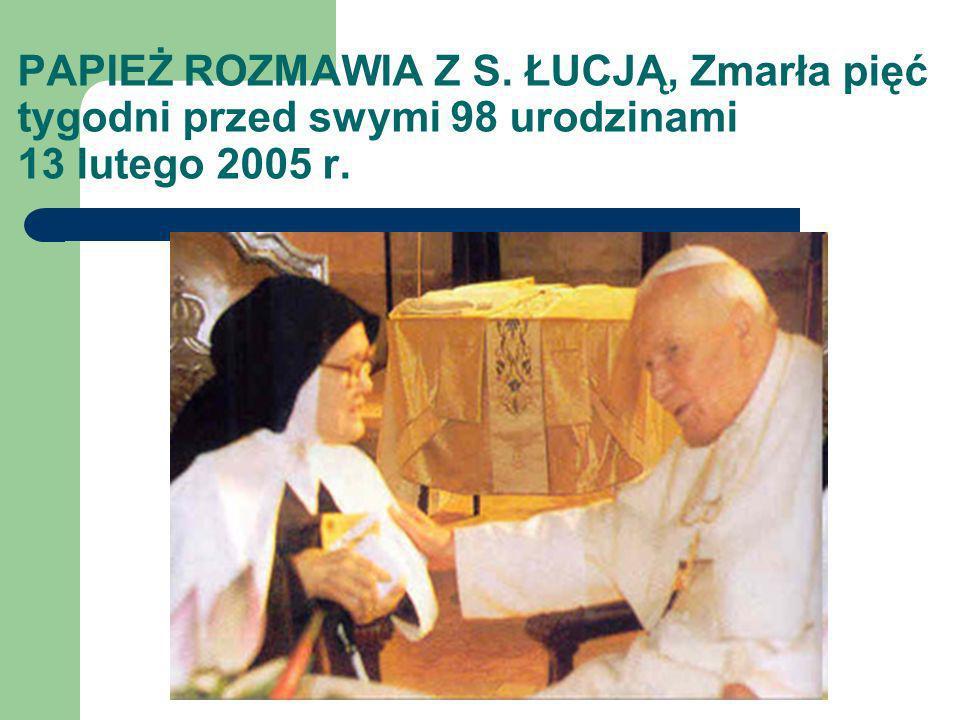 PAPIEŻ ROZMAWIA Z S. ŁUCJĄ, Zmarła pięć tygodni przed swymi 98 urodzinami 13 lutego 2005 r.